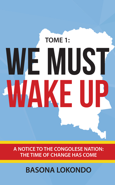 We Must Wake Up: Tome 1: A notice to the Congolese nation: The time of change has come