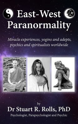East-West Paranormality: Miracle experiences, yogins and adepts, psychics and spiritualists worldwide