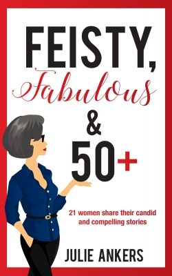 Feisty, Fabulous and 50 Plus: 21 women share their candid and compelling stories