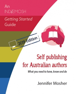 Self publishing for Australian authors: What you need to have, know and do (Indiemosh Getting Started Guide) 2nd 2019 ed. Edition