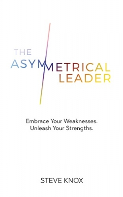 The Asymmetrical Leader: Embrace Your Weaknesses. Unleash Your Strengths.