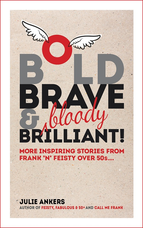 Bold, Brave and (bloody) Brilliant: More inspiring stories from frank 'n' feisty over 50s...