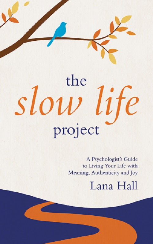 The Slow Life Project: A Psychologist's Guide to Living Your Life with Meaning, Authenticity and Joy